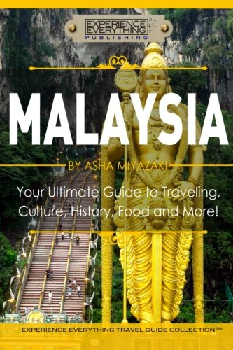 Malaysia: Your Ultimate Guide to Travel, Culture, History, Food and More!: Experience Everything ...