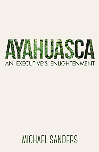 Ayahuasca: An Executive's Enlightenment: Sanders, Michael
