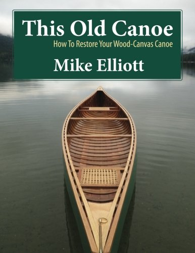 This Old Canoe: How To Restore Your Wood-Canvas Canoe: Mike Elliott