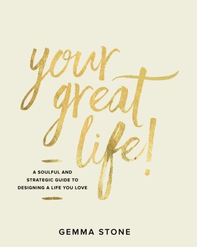 Your Great Life!: A Soulful And Strategic Guide To Designing A Life You Love: Gemma Stone