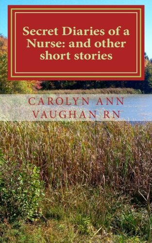Secret Diaries of a Nurse: and other short stories: Carolyn Ann Vaughan RN