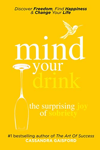 Mind Your Drink: The Surprising Joy of Sobriety: Control Alcohol, Discover Freedom, Find Happiness ...