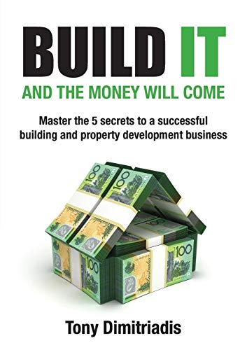 Build It and the Money Will Come: The 5 Secrets to a Successful Building and Property Development ...