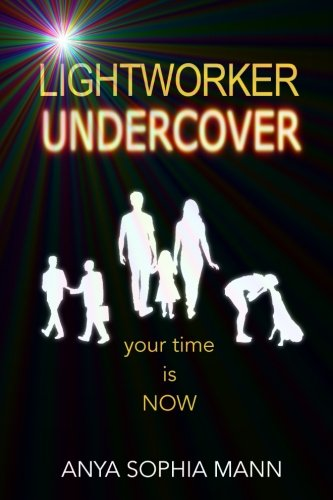 Lightworker Undercover: Your Time is NOW: Anya Sophia Mann