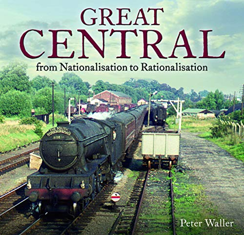 9780995749368: Great Central: From Nationalisation to Rationalisation