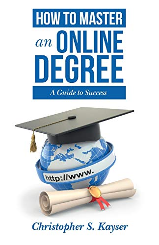 How to Master an Online Degree: A Guide to Success: Christopher S. Kayser