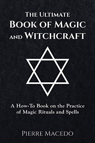 The Ultimate Book of Magic and Witchcraft: A How-To Book on the Practice of Magic Rituals and ...