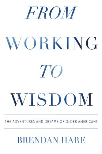 9780996003407: From Working to Wisdom: The Adventures and Dreams of Older Americans