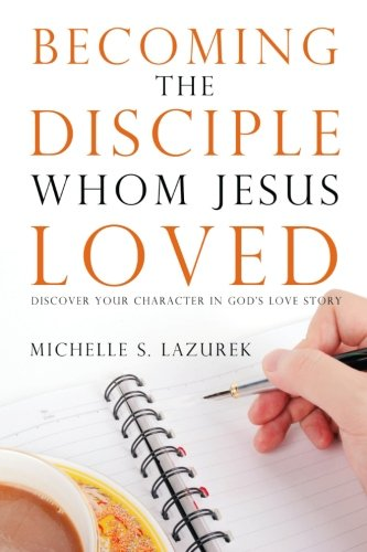 9780996009522: Becoming the disciple Whom Jesus Loved: Discover Your Character in God's Story