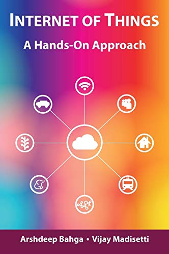 Internet of Things: A Hands-On Approach: Bahga, Arshdeep; Madisetti,