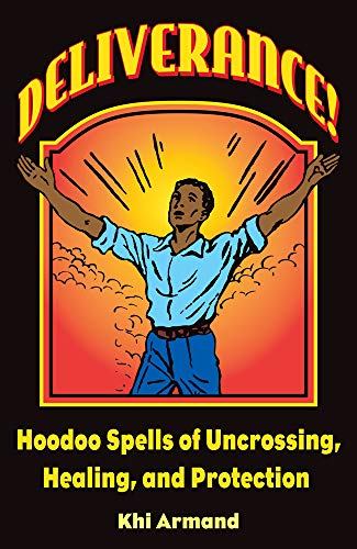 Deliverance! Hoodoo Spells of Uncrossing, Healing, and: Khi Armand
