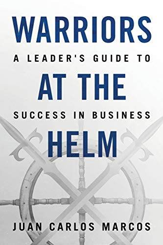 Warriors at the Helm: A Leader's Guide to Success in Business: Marcos, Mr. Juan Carlos
