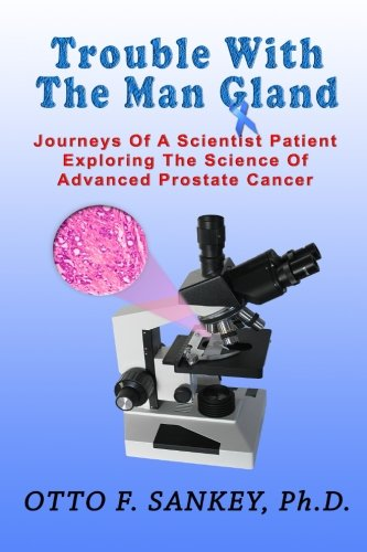 Trouble With The Man Gland: Journeys Of a Scientist Patient Exploring The Science of Advanced ...