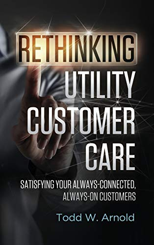 Rethinking Utility Customer Care: Satisfying Your Always-Connected, Always-On Customers: Todd W. ...