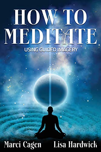 How to Meditate Using Guided Imagery: Hardwick, Lisa; Cagen, Marci