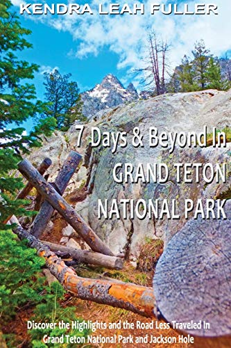 7 Days & Beyond in Grand Teton National Park: Discover the Highlights and the Road Less ...