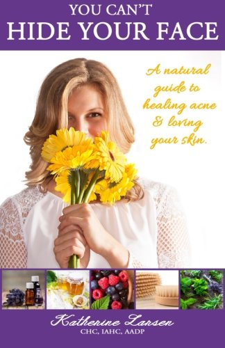 9780996155106: You Can't Hide Your Face: A Natural Guide to Healing Acne and Loving Your Skin