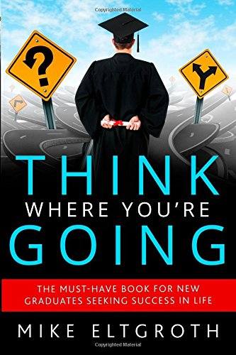 Think Where You're Going: The must-have book for new graduates seeking success in life.: ...