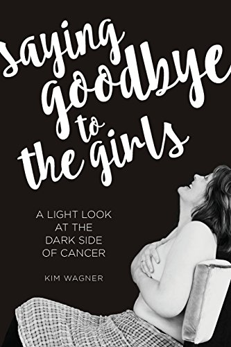 Saying Goodbye to the Girls: A Light Look at the Dark Side of Cancer: Wagner, Kim