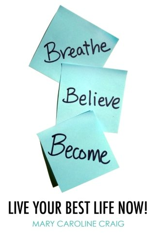9780996187411: Breathe Believe Become: Live YOUR Best Life Now!