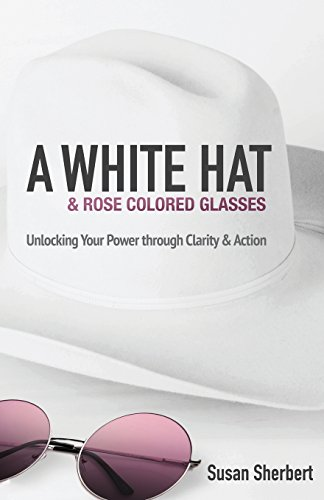 9780996233064: A White Hat & Rose Colored Glasses: Unlocking Your Power Through Clarity & Action