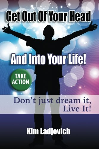 9780996240604: Get Out of Your Head and Into Your Life!: Don't just dream it, Live It!