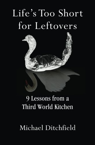 9780996253703: Life's Too Short for Leftovers: 9 Lessons from a Third World Kitchen