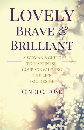 9780996255110: Lovely, Brave and Brilliant: A Woman's Guide to Happiness, Courage and Living the Life You Desire