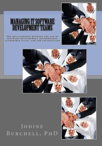 9780996282406: Managing IT Software Development Teams: The relationship between the use of software development methodology, leadership style, and job satisfaction
