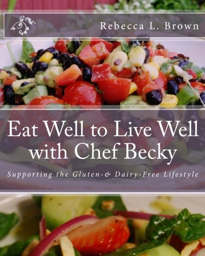 9780996288200: Eat Well to Live Well with Chef Becky: Supporting the Gluten & Dairy Free Lifestyle