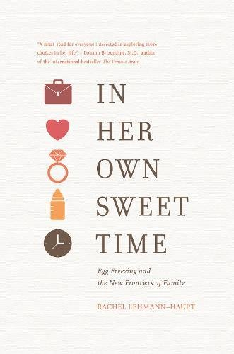 In Her Own Sweet Time: Egg Freezing and the New Frontiers of Family: Lehmann-Haupt, Rachel