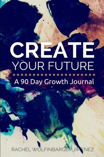 Create Your Future: A 90 Day Growth Journal: Rachel Wolfinbarger Jimenez