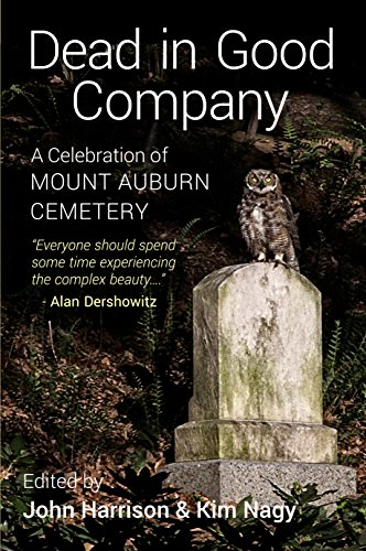 Dead in Good Company: A Celebration of Mount Auburn Cemetery: Harrison, John and Kim Nagy, Editors