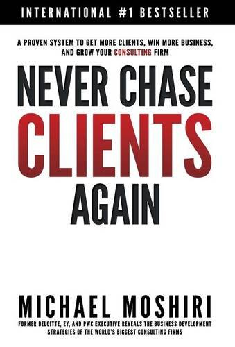 9780996394420: Never Chase Clients Again: A Proven System To Get More Clients, Win More Business, And Grow Your Consulting Firm (The Art of Consulting & Consulting Business)