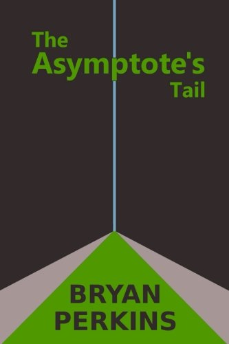 The Asymptote's Tail (Infinite Limits) (Volume 1): Bryan Perkins