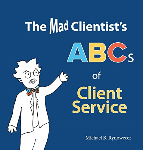 The Mad Clientist's ABCs of Client Service: Michael B. Rynowecer