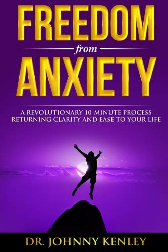 Freedom from Anxiety: A Revolutionary 10-Minute Process Returning Clarity and E: Dr Johnny Kenley