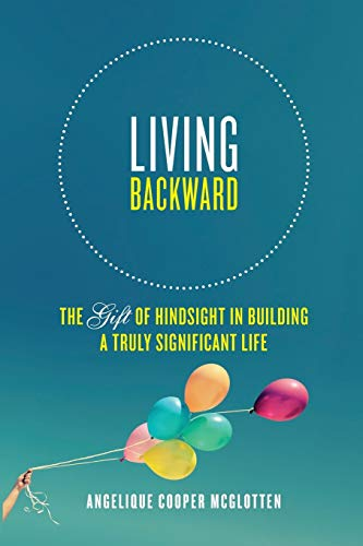 9780996454919: Living Backward: The Gift of Hindsight in Building a Truly Significant Life
