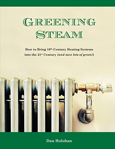 9780996477208: Greening Steam: How to Bring 19th-Century Heating Systems into the 21st Century (and save lots of green!)