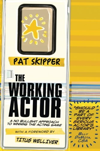 The Working Actor: A No Bullshit Approach to Winning the Acting Game: Pat Skipper