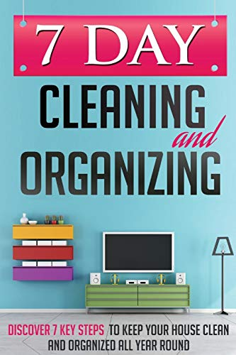9780996601702: 7 Day Cleaning and Organizing - Discover 7 Key Steps to Keep your House Clean and Organized All Year Around