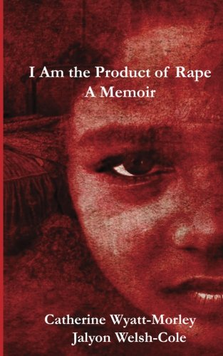 I Am the Product of Rape: A Memior: Ms. Catherine Wyatt-Morley