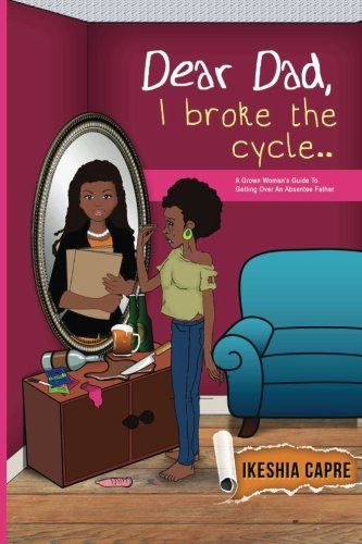 Dear Dad, I Broke the Cycle.: A Grown Woman's Guide to Getting over an Absentee Father: Ms. ...
