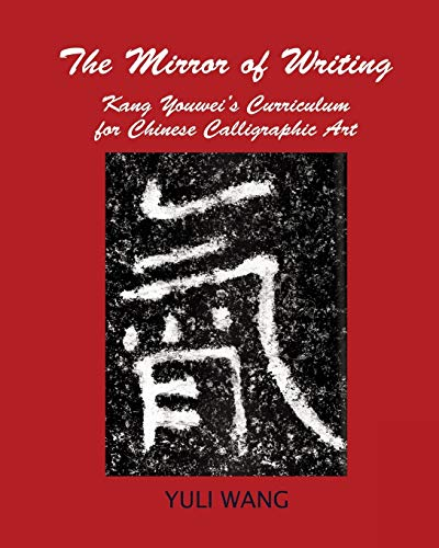 THE MIRROR OF WRITING: Kang Youwei's Curriculum for Chinese Calligraphy Art: Yuli Wang