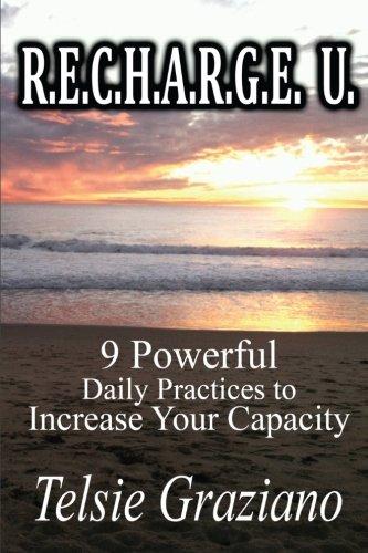 R.E.C.H.A.R.G.E. U.: 9 Powerful Daily Practices to Increase your Capacity: Telsie Graziano