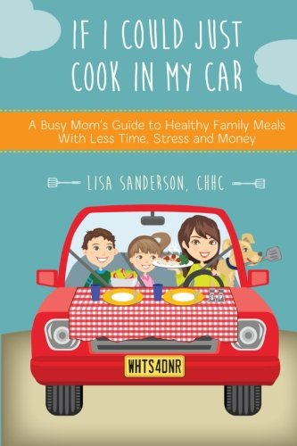 9780996682305: If I Could Just Cook In My Car: A Busy Mom's Guide to Healthy Family Meals With Less Time, Stress and Money