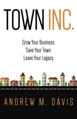 9780996688901: Town Inc: Grow Your Business. Save Your Town. Leave Your Legacy.