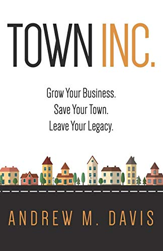 9780996688918: Town INC.: Grow Your Business. Save Your Town. Leave Your Legacy
