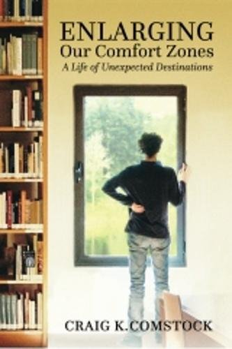 Enlarging Our Comfort Zones: A Life of Unexpected Destinations: Comstock, Craig K.