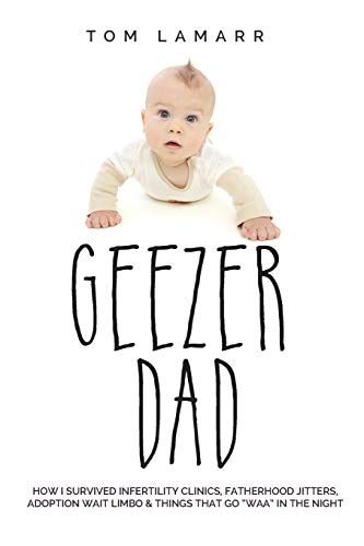 9780996720700: Geezer Dad: How I Survived Infertility Clinics, Fatherhood Jitters, Adoption Wait Limbo, and Things That Go